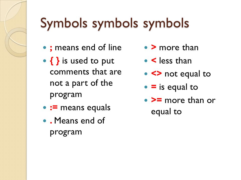 Symbols symbols symbols ; means end of line { } is used to put comments that are not a part of the program := means equals. Means end of program > mor