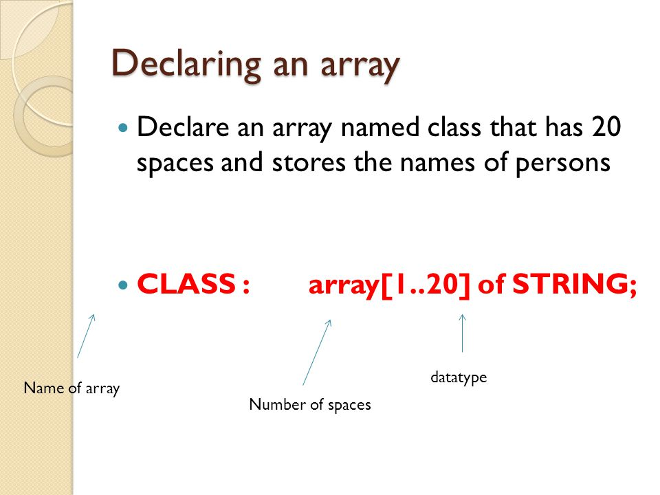 Declaring an array Declare an array named class that has 20 spaces and stores the names of persons CLASS:array[1..20] of STRING; Name of array Number