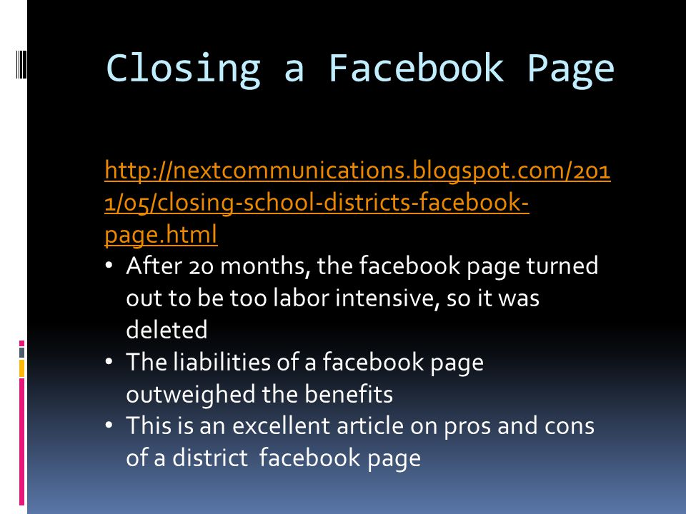Closing a Facebook Page http://nextcommunications.blogspot.com/201 1/05/closing-school-districts-facebook- page.html After 20 months, the facebook page turned out to be too labor intensive, so it was deleted The liabilities of a facebook page outweighed the benefits This is an excellent article on pros and cons of a district facebook page