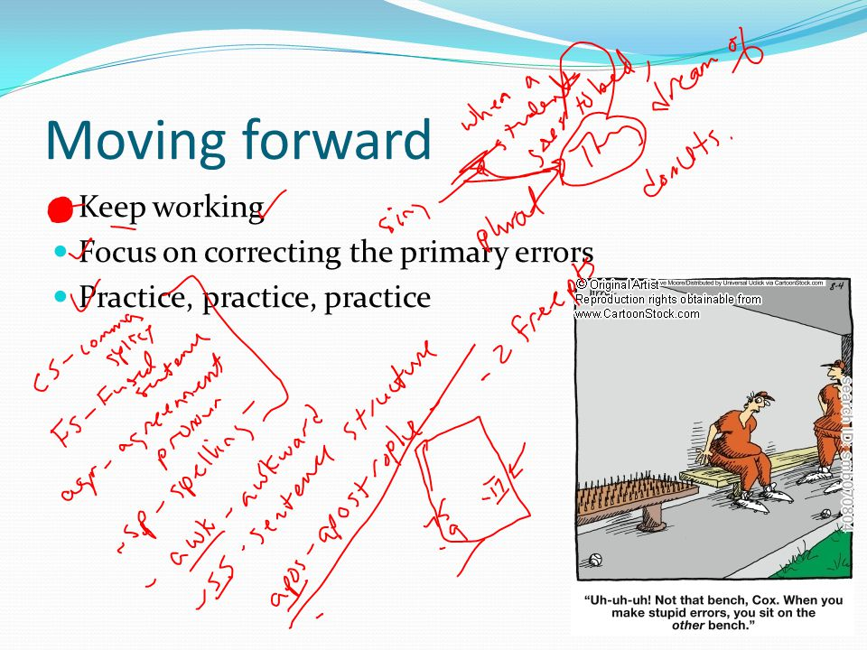 Moving forward Keep working Focus on correcting the primary errors Practice, practice, practice