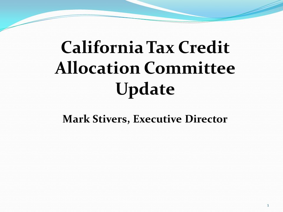 1 California Tax Credit Allocation Committee Update Mark Stivers, Executive Director