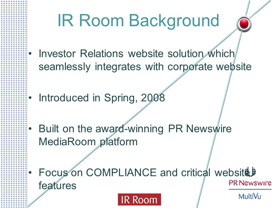 IR Room Background Investor Relations website solution which seamlessly integrates with corporate website Introduced in Spring, 2008 Built on the awar