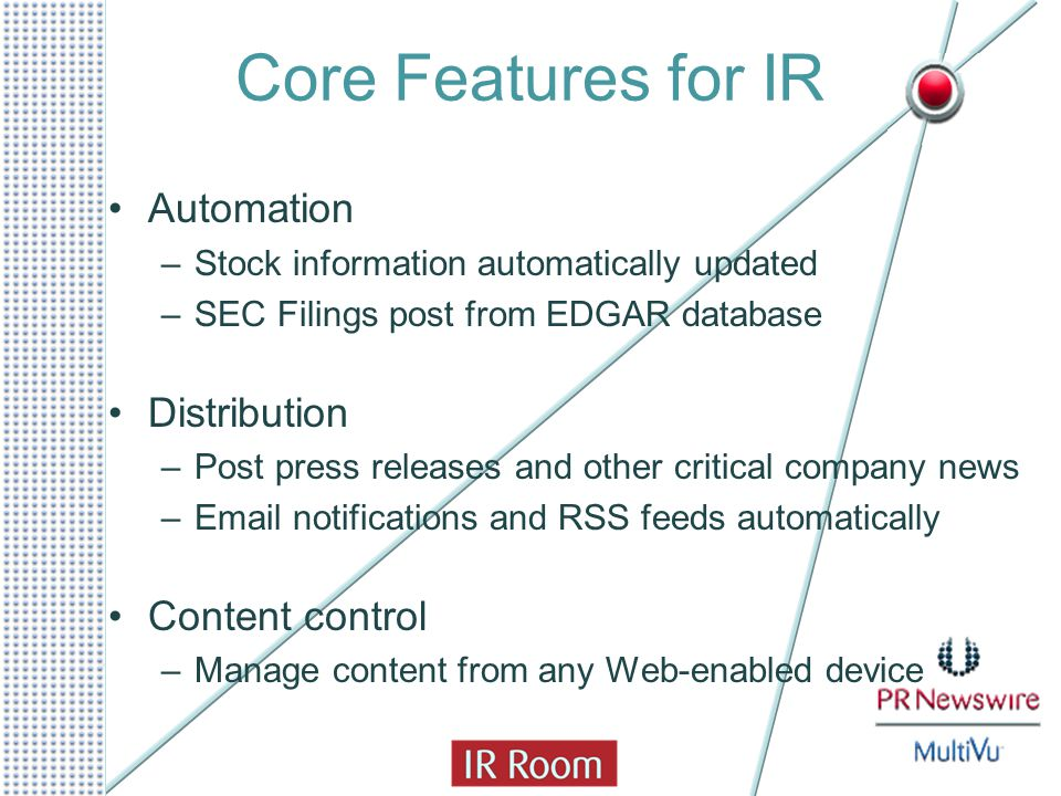 Core Features for IR Automation –Stock information automatically updated –SEC Filings post from EDGAR database Distribution –Post press releases and o