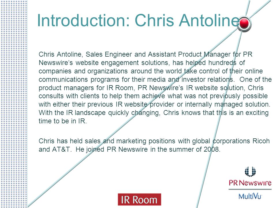 Introduction: Chris Antoline Chris Antoline, Sales Engineer and Assistant Product Manager for PR Newswire's website engagement solutions, has helped hundreds of companies and organizations around the world take control of their online communications programs for their media and investor relations.