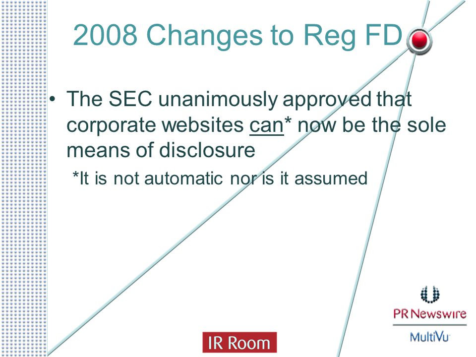 2008 Changes to Reg FD The SEC unanimously approved that corporate websites can* now be the sole means of disclosure *It is not automatic nor is it as