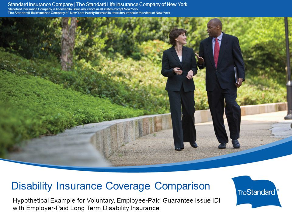 © 2010 Standard Insurance Company Disability Insurance Coverage Comparison Hypothetical Example for Voluntary, Employee-Paid Guarantee Issue IDI with Employer-Paid Long Term Disability Insurance Standard Insurance Company | The Standard Life Insurance Company of New York Standard Insurance Company is licensed to issue insurance in all states except New York.