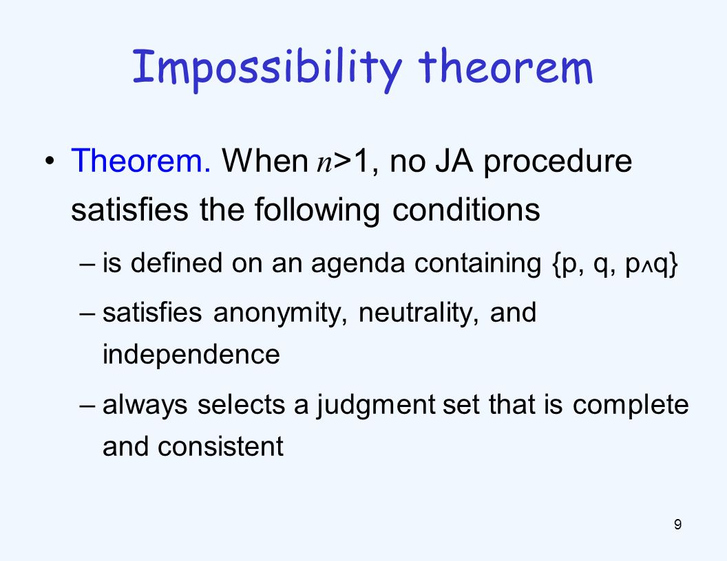 Theorem. When n >1, no JA procedure satisfies the following conditions –is defined on an agenda containing {p, q, p ∧ q} –satisfies anonymity, neutral