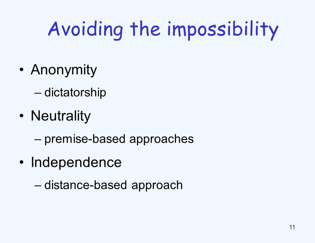 Anonymity –dictatorship Neutrality –premise-based approaches Independence –distance-based approach 11 Avoiding the impossibility