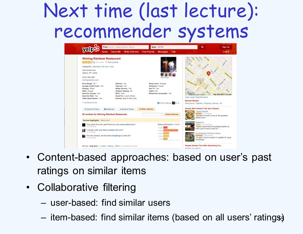 15 Next time (last lecture): recommender systems Content-based approaches: based on user's past ratings on similar items Collaborative filtering –user-based: find similar users –item-based: find similar items (based on all users' ratings)