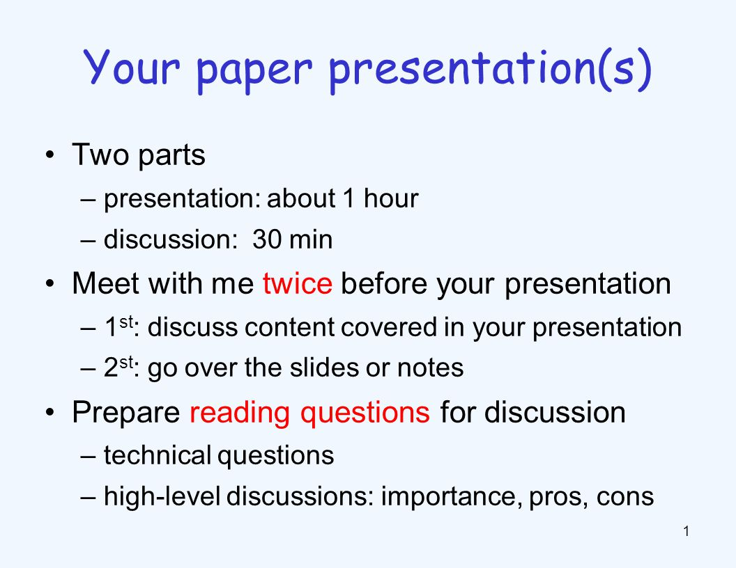 Two parts –presentation: about 1 hour –discussion: 30 min Meet with me twice before your presentation –1 st : discuss content covered in your presenta
