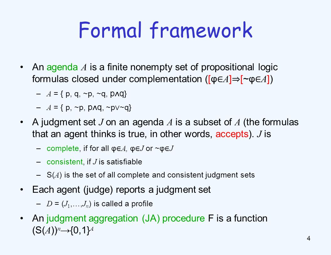 An agenda A is a finite nonempty set of propositional logic formulas closed under complementation ([φ ∈ A ] ⇒ [~φ ∈ A ]) – A = { p, q, ~p, ~q, p ∧ q } – A = { p, ~p, p ∧ q, ~p ∨ ~q} A judgment set J on an agenda A is a subset of A (the formulas that an agent thinks is true, in other words, accepts).