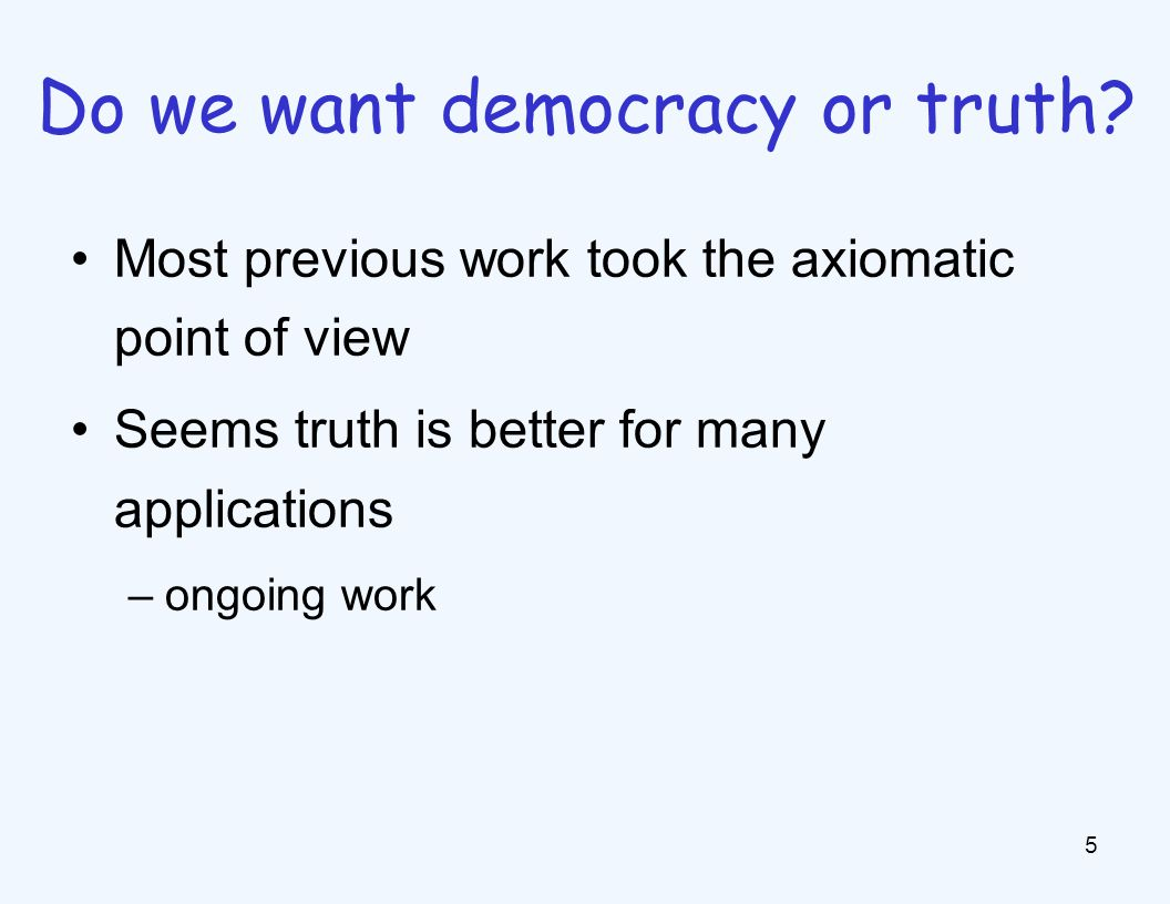 Most previous work took the axiomatic point of view Seems truth is better for many applications –ongoing work 5 Do we want democracy or truth