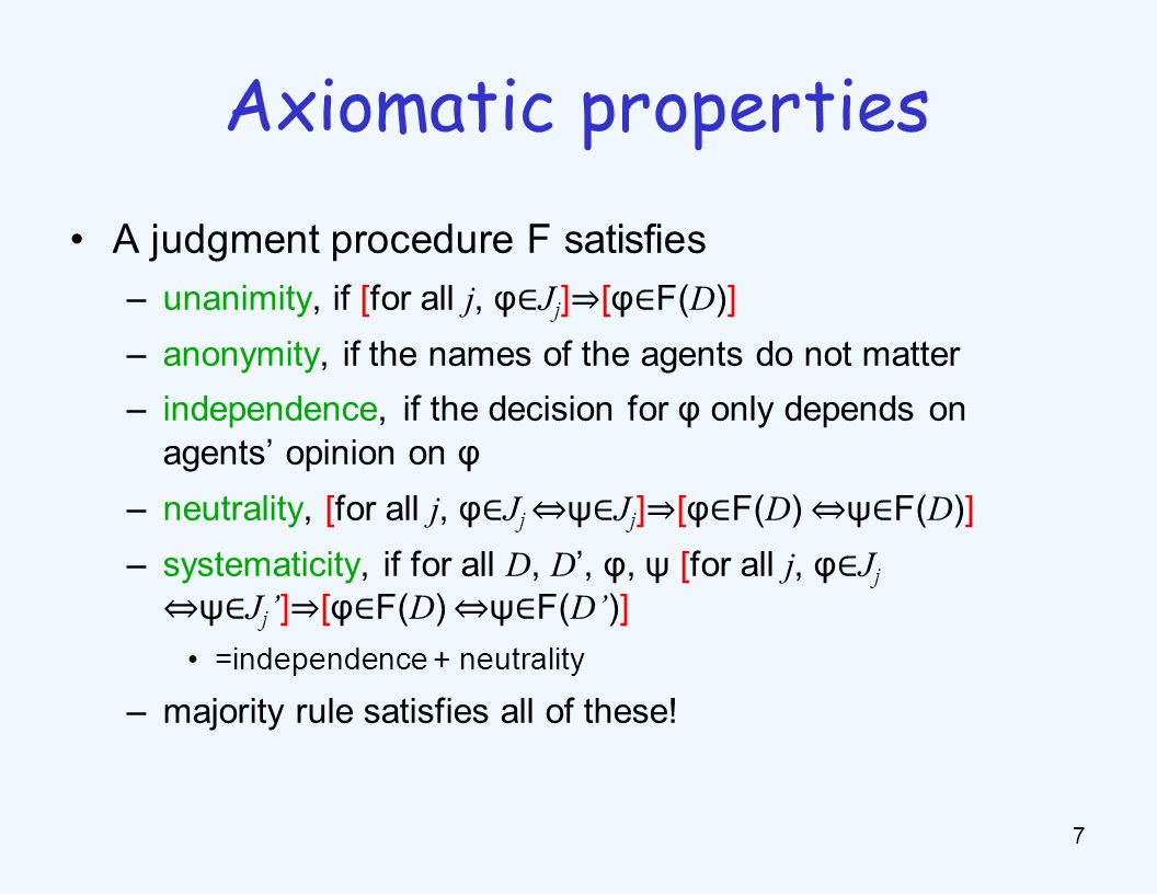 A judgment procedure F satisfies –unanimity, if [for all j, φ ∈ J j ] ⇒ [φ ∈ F( D )] –anonymity, if the names of the agents do not matter –independence, if the decision for φ only depends on agents' opinion on φ –neutrality, [for all j, φ ∈ J j ⇔ ψ ∈ J j ] ⇒ [φ ∈ F( D ) ⇔ ψ ∈ F( D )] –systematicity, if for all D, D ', φ, ψ [for all j, φ ∈ J j ⇔ ψ ∈ J j ' ] ⇒ [φ ∈ F( D ) ⇔ ψ ∈ F( D' )] =independence + neutrality –majority rule satisfies all of these.