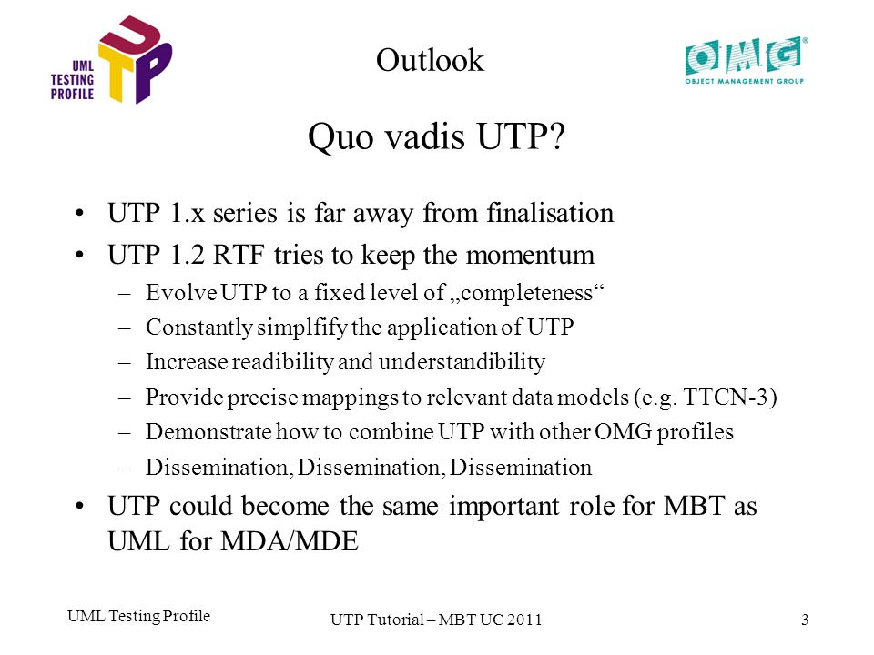 "UML Testing Profile 3 UTP 1.x series is far away from finalisation UTP 1.2 RTF tries to keep the momentum –Evolve UTP to a fixed level of ""completeness –Constantly simplfify the application of UTP –Increase readibility and understandibility –Provide precise mappings to relevant data models (e.g."