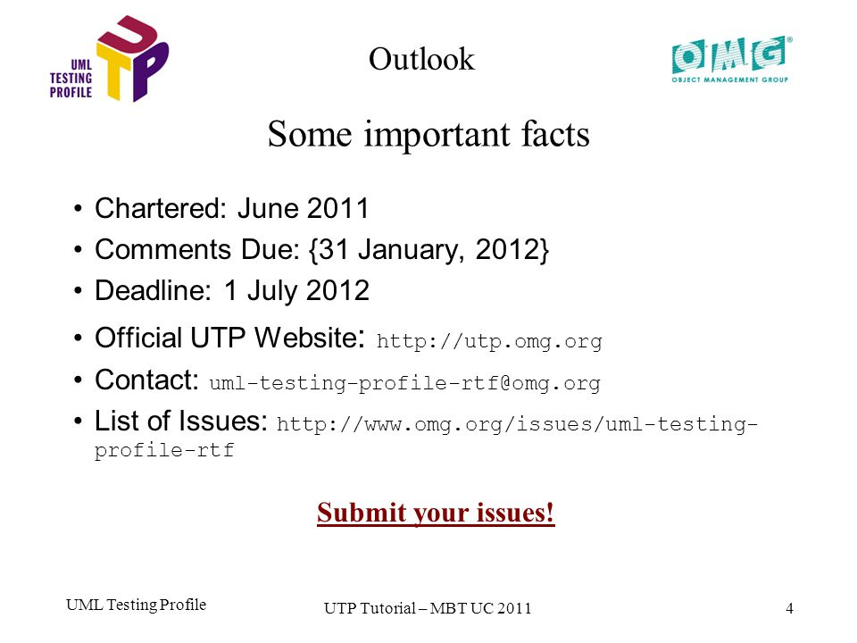 UML Testing Profile 4 Chartered: June 2011 Comments Due: {31 January, 2012} Deadline: 1 July 2012 Official UTP Website : http://utp.omg.org Contact: uml-testing-profile-rtf@omg.org List of Issues: http://www.omg.org/issues/uml-testing- profile-rtf Outlook Some important facts UTP Tutorial – MBT UC 2011 Submit your issues!