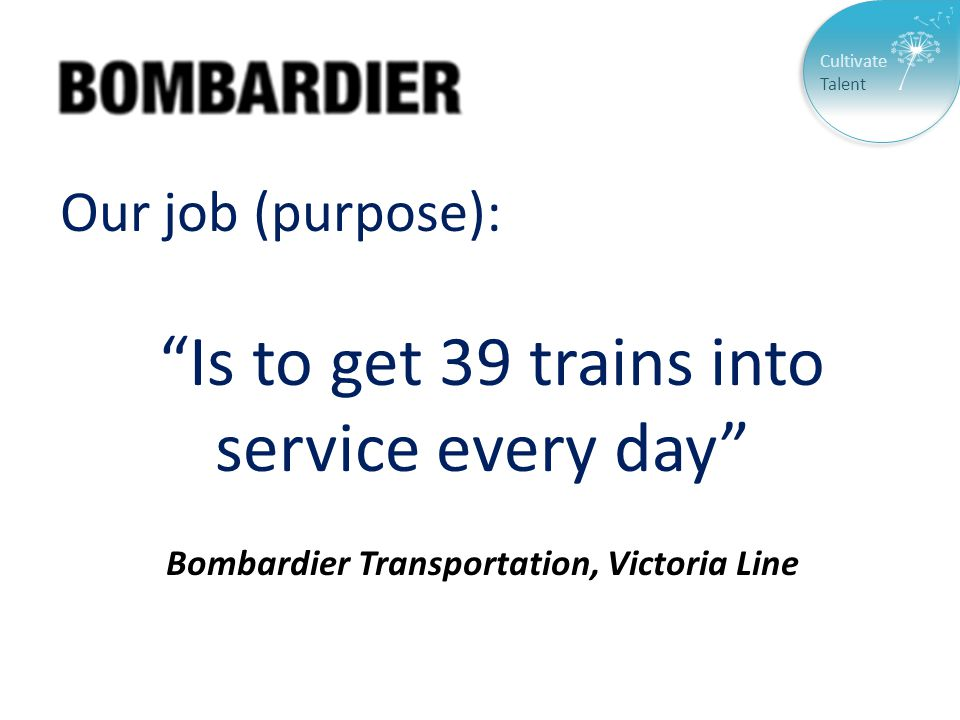 Cultivate Talent Our job (purpose): Is to get 39 trains into service every day Bombardier Transportation, Victoria Line