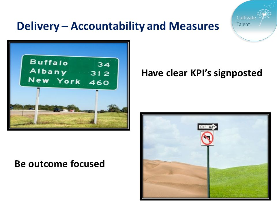 Cultivate Talent Delivery – Accountability and Measures Have clear KPI's signposted Be outcome focused