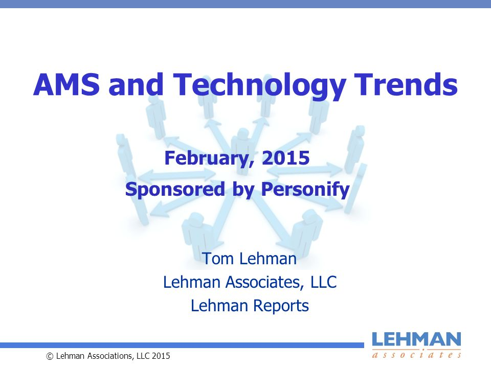 © Lehman Associations, LLC 2015 AMS and Technology Trends Tom Lehman Lehman Associates, LLC Lehman Reports February, 2015 Sponsored by Personify