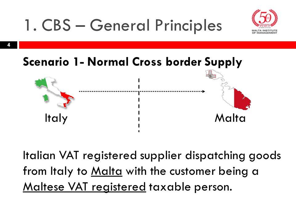 1. CBS – General Principles Scenario 1- Normal Cross border Supply Italy Malta Italian VAT registered supplier dispatching goods from Italy to Malta w