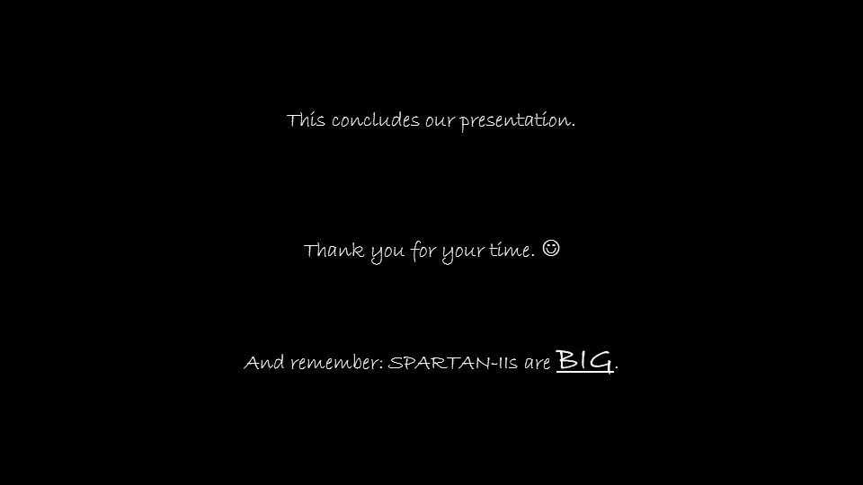 This concludes our presentation. Thank you for your time. And remember: SPARTAN-IIs are BIG.