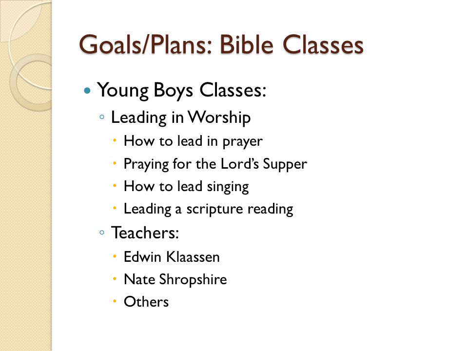 Goals/Plans: Bible Classes Young Boys Classes: ◦ Leading in Worship  How to lead in prayer  Praying for the Lord's Supper  How to lead singing  Le