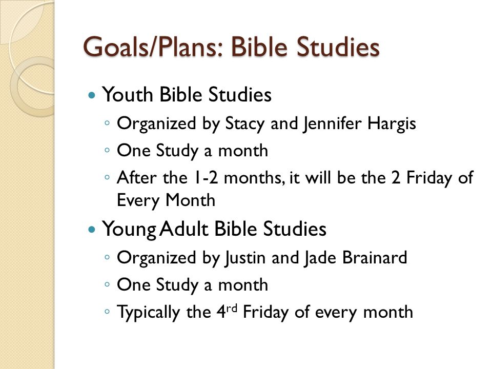 Goals/Plans: Bible Studies Youth Bible Studies ◦ Organized by Stacy and Jennifer Hargis ◦ One Study a month ◦ After the 1-2 months, it will be the 2 F