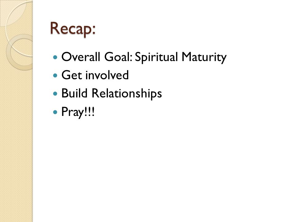 Recap: Overall Goal: Spiritual Maturity Get involved Build Relationships Pray!!!