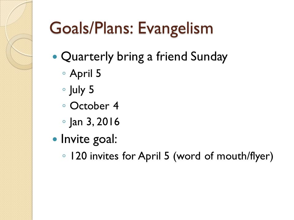 Goals/Plans: Evangelism Quarterly bring a friend Sunday ◦ April 5 ◦ July 5 ◦ October 4 ◦ Jan 3, 2016 Invite goal: ◦ 120 invites for April 5 (word of m