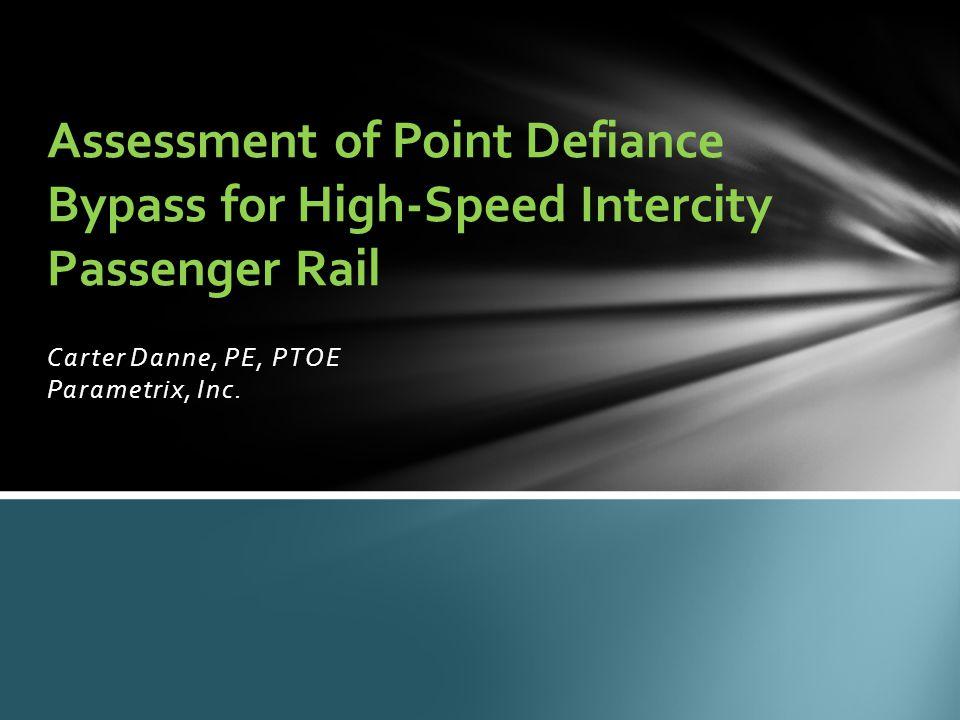 Carter Danne, PE, PTOE Parametrix, Inc. Assessment of Point Defiance Bypass for High-Speed Intercity Passenger Rail