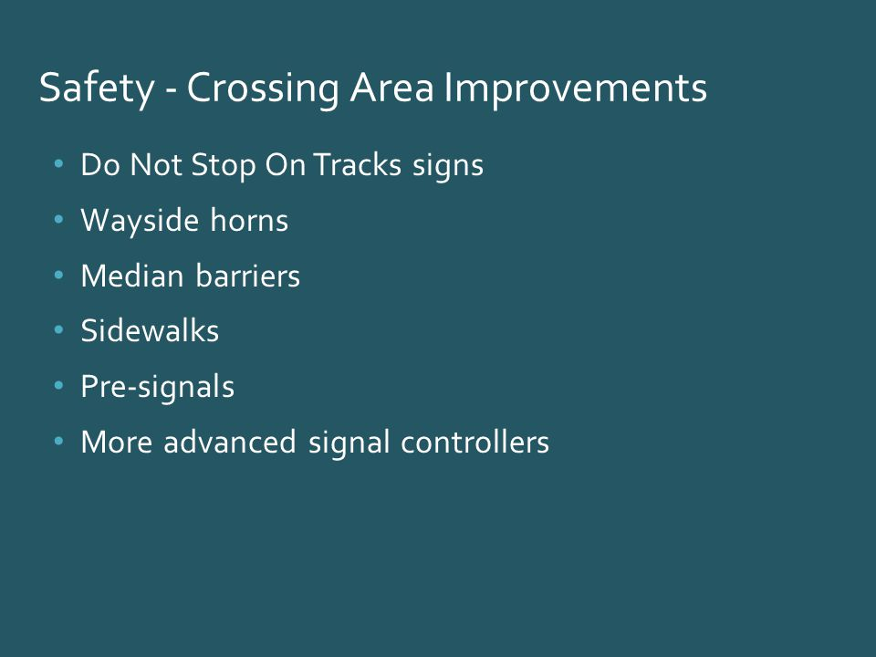 Safety - Crossing Area Improvements Do Not Stop On Tracks signs Wayside horns Median barriers Sidewalks Pre-signals More advanced signal controllers
