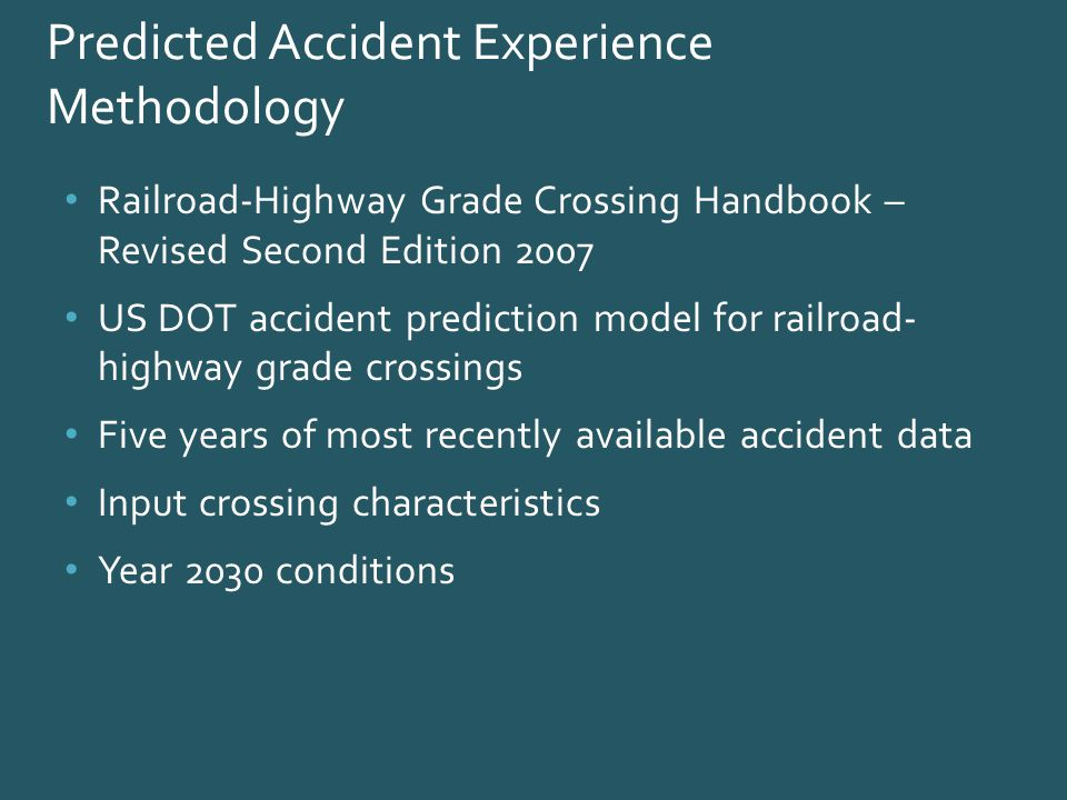 Predicted Accident Experience Methodology Railroad-Highway Grade Crossing Handbook – Revised Second Edition 2007 US DOT accident prediction model for railroad- highway grade crossings Five years of most recently available accident data Input crossing characteristics Year 2030 conditions