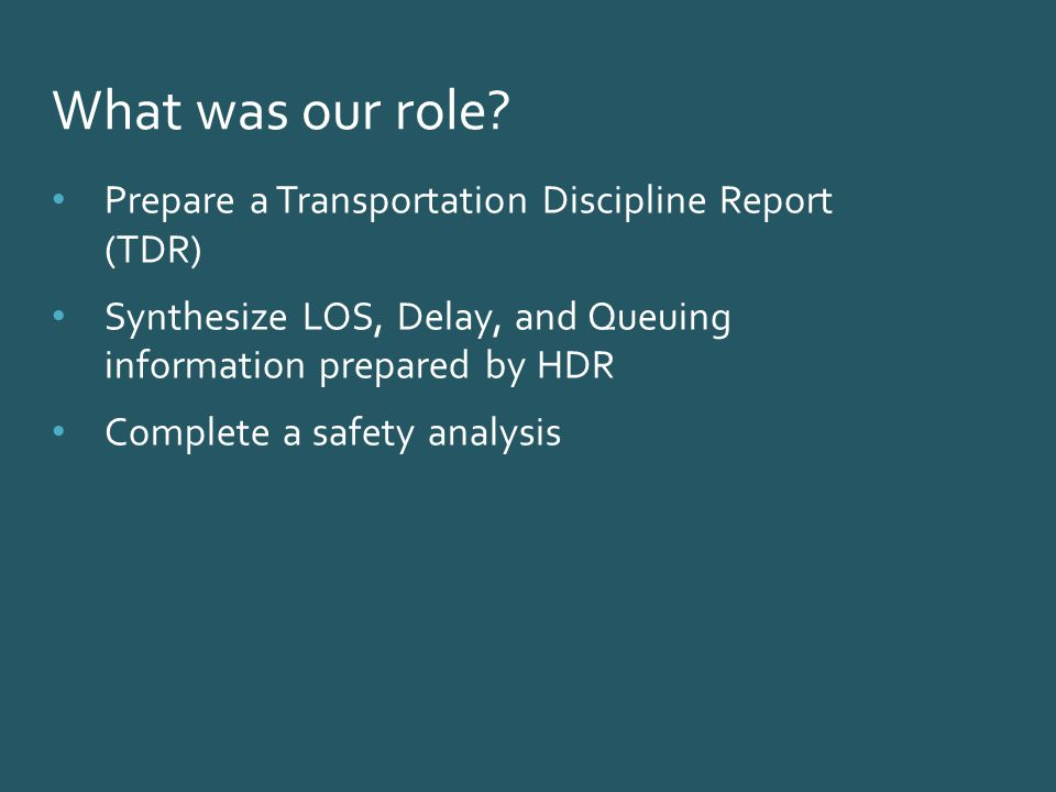 Prepare a Transportation Discipline Report (TDR) Synthesize LOS, Delay, and Queuing information prepared by HDR Complete a safety analysis What was our role