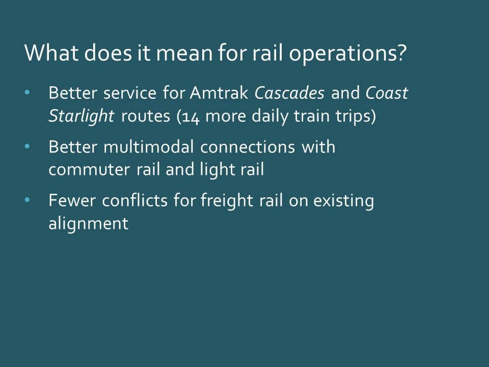Better service for Amtrak Cascades and Coast Starlight routes (14 more daily train trips) Better multimodal connections with commuter rail and light rail Fewer conflicts for freight rail on existing alignment What does it mean for rail operations