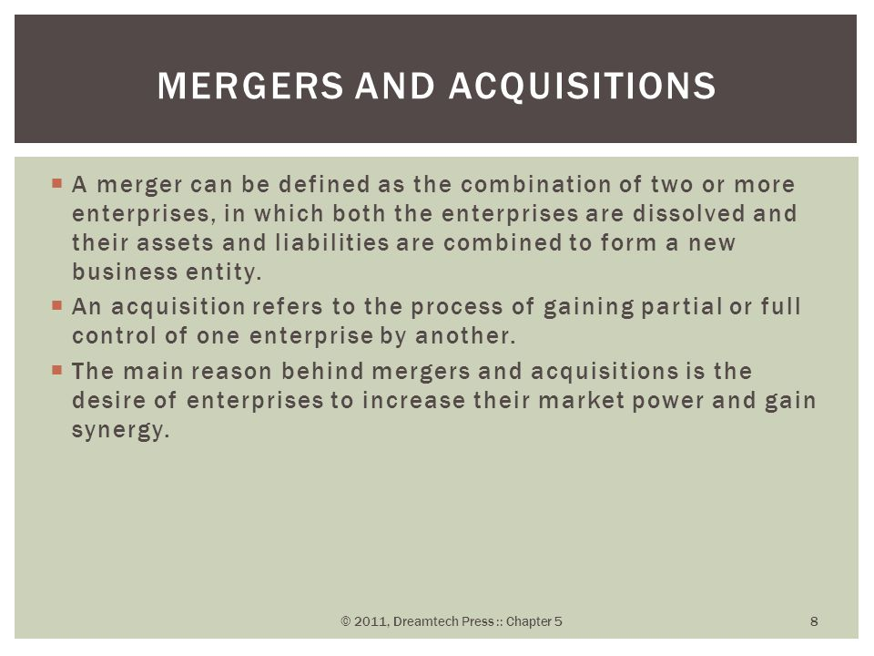  A merger can be defined as the combination of two or more enterprises, in which both the enterprises are dissolved and their assets and liabilities are combined to form a new business entity.