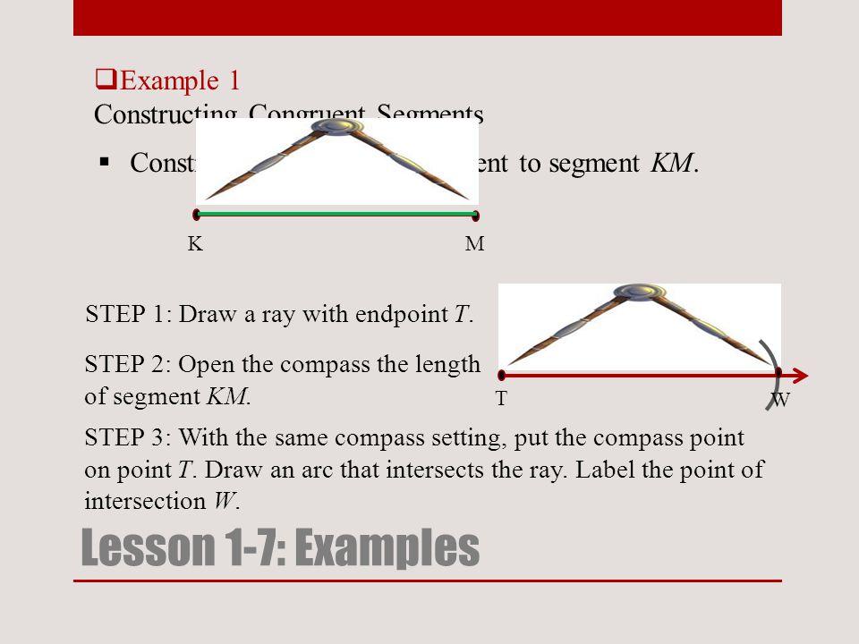 T  Example 1 Constructing Congruent Segments Lesson 1-7: Examples  Construct segment TW congruent to segment KM.