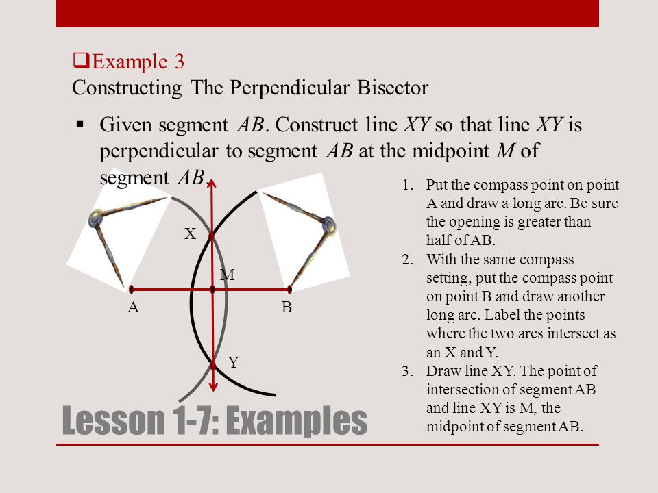  Example 3 Constructing The Perpendicular Bisector Lesson 1-7: Examples  Given segment AB. Construct line XY so that line XY is perpendicular to seg