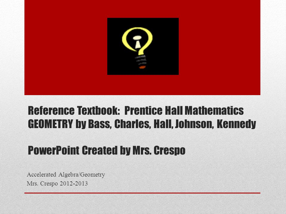 Reference Textbook: Prentice Hall Mathematics GEOMETRY by Bass, Charles, Hall, Johnson, Kennedy PowerPoint Created by Mrs. Crespo Accelerated Algebra/
