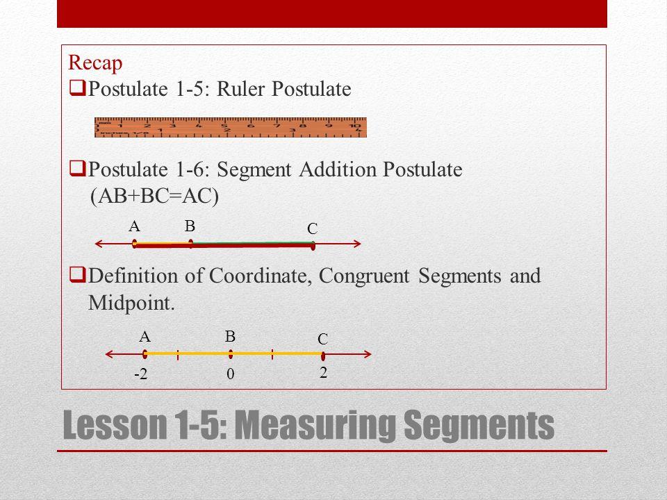Lesson 1-5: Measuring Segments Recap  Postulate 1-5: Ruler Postulate  Postulate 1-6: Segment Addition Postulate (AB+BC=AC)  Definition of Coordinat