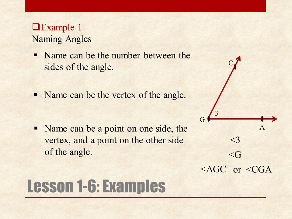  Example 1 Naming Angles Lesson 1-6: Examples NN ame can be the number between the sides of the angle. <3 A G 3 C <CGA <G <AGC NN ame can be the
