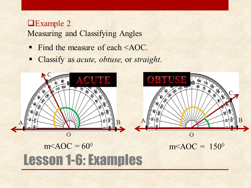  Example 2 Measuring and Classifying Angles Lesson 1-6: Examples  Find the measure of each <AOC. m<AOC =  Classify as acute, obtuse, or straight. A