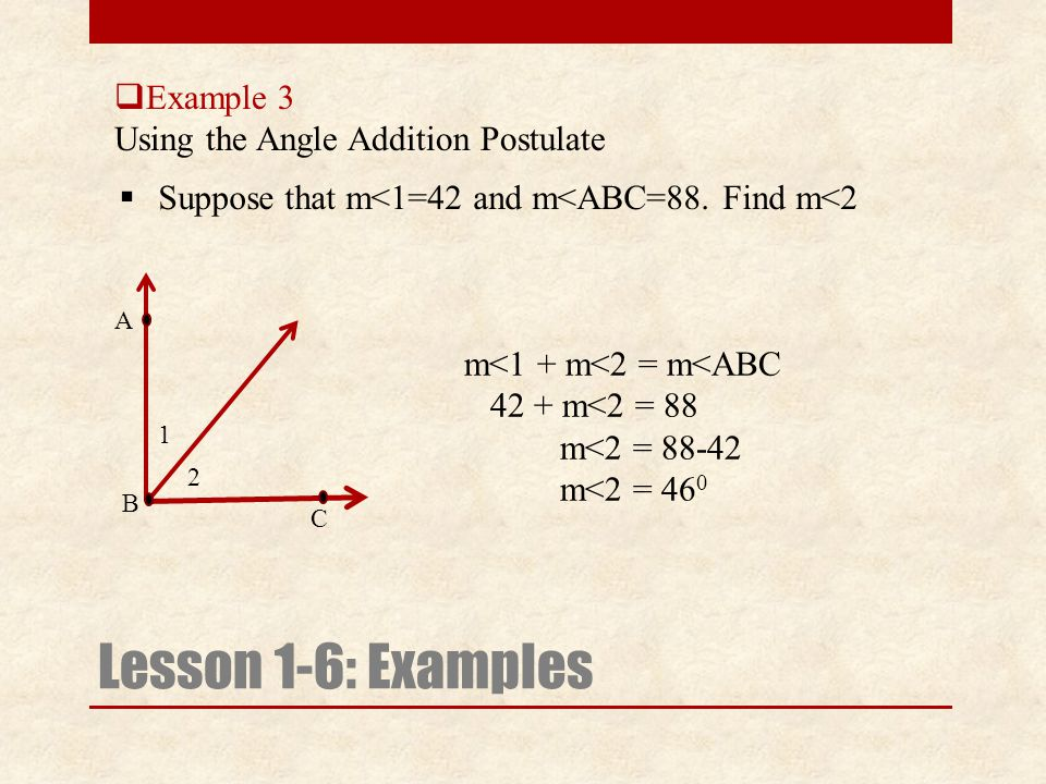  Example 3 Using the Angle Addition Postulate Lesson 1-6: Examples  Suppose that m<1=42 and m<ABC=88.