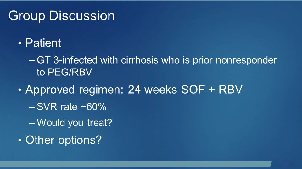 46 Patient –GT 3-infected with cirrhosis who is prior nonresponder to PEG/RBV Approved regimen: 24 weeks SOF + RBV –SVR rate ~60% –Would you treat.