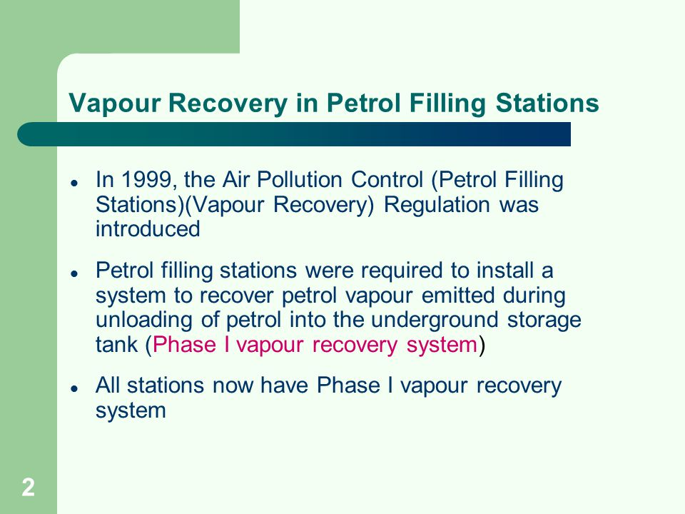 2 Vapour Recovery in Petrol Filling Stations In 1999, the Air Pollution Control (Petrol Filling Stations)(Vapour Recovery) Regulation was introduced Petrol filling stations were required to install a system to recover petrol vapour emitted during unloading of petrol into the underground storage tank (Phase I vapour recovery system) All stations now have Phase I vapour recovery system