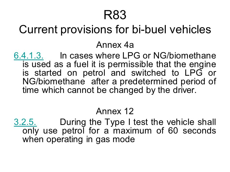 R83 Current provisions for bi-buel vehicles Annex 4a 6.4.1.3.6.4.1.3.In cases where LPG or NG/biomethane is used as a fuel it is permissible that the engine is started on petrol and switched to LPG or NG/biomethane after a predetermined period of time which cannot be changed by the driver.