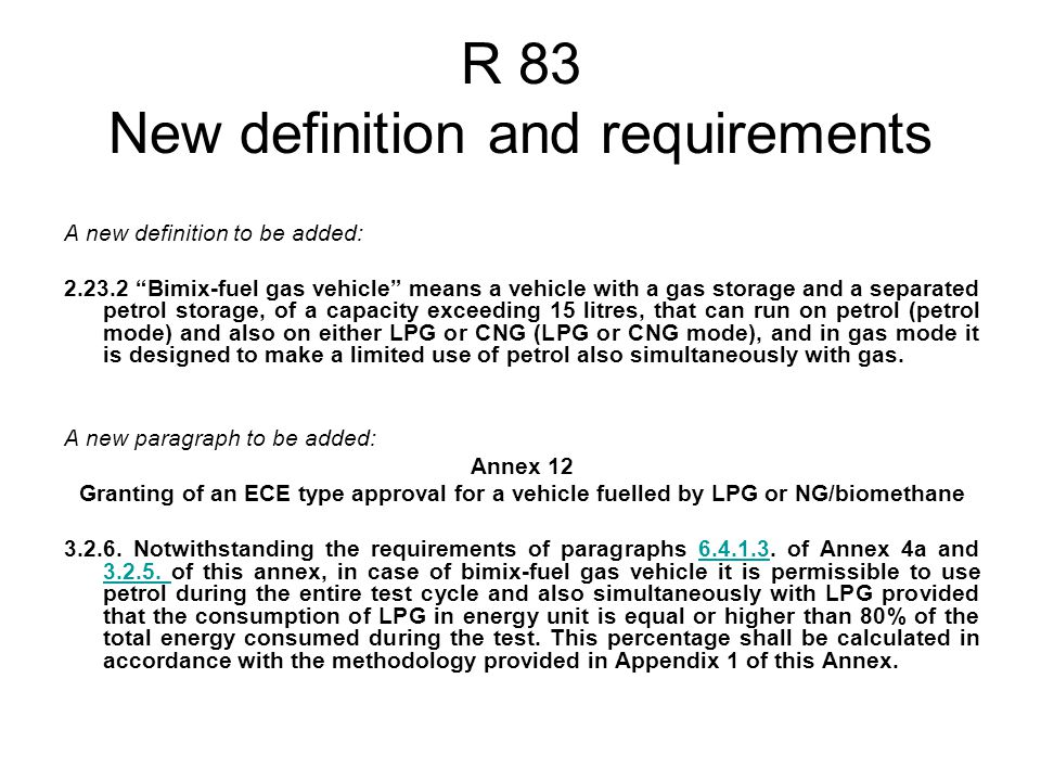 R 83 New definition and requirements A new definition to be added: 2.23.2 Bimix-fuel gas vehicle means a vehicle with a gas storage and a separated petrol storage, of a capacity exceeding 15 litres, that can run on petrol (petrol mode) and also on either LPG or CNG (LPG or CNG mode), and in gas mode it is designed to make a limited use of petrol also simultaneously with gas.