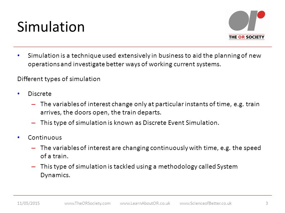 Simulation Simulation is a technique used extensively in business to aid the planning of new operations and investigate better ways of working current systems.