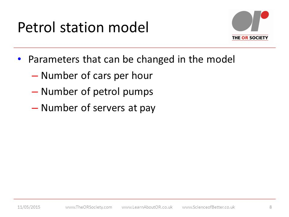 Petrol station model Parameters that can be changed in the model – Number of cars per hour – Number of petrol pumps – Number of servers at pay 11/05/2015www.TheORSociety.com www.LearnAboutOR.co.uk www.ScienceofBetter.co.uk8