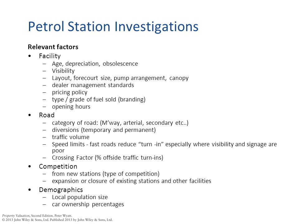 Petrol Station Investigations Relevant factors Facility –Age, depreciation, obsolescence –Visibility –Layout, forecourt size, pump arrangement, canopy