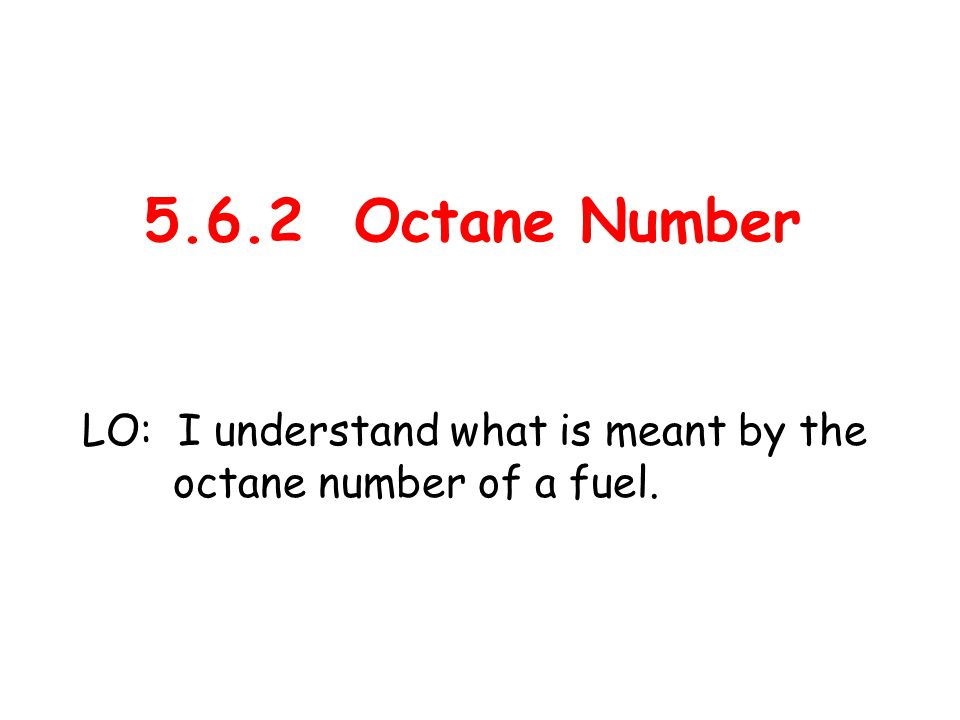 5.6.2 Octane Number LO: I understand what is meant by the octane number of a fuel.