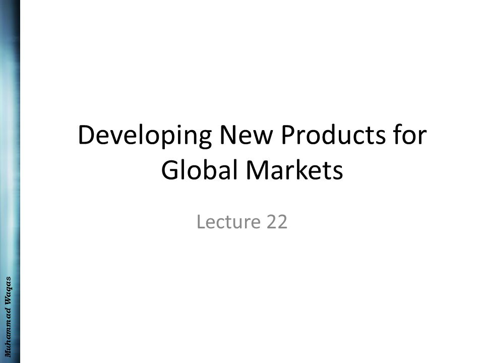 Muhammad Waqas Developing New Products for Global Markets Lecture 22